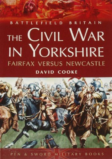 The Civil War in Yorkshire - Fairfax versus Newcastle, by David Cooke